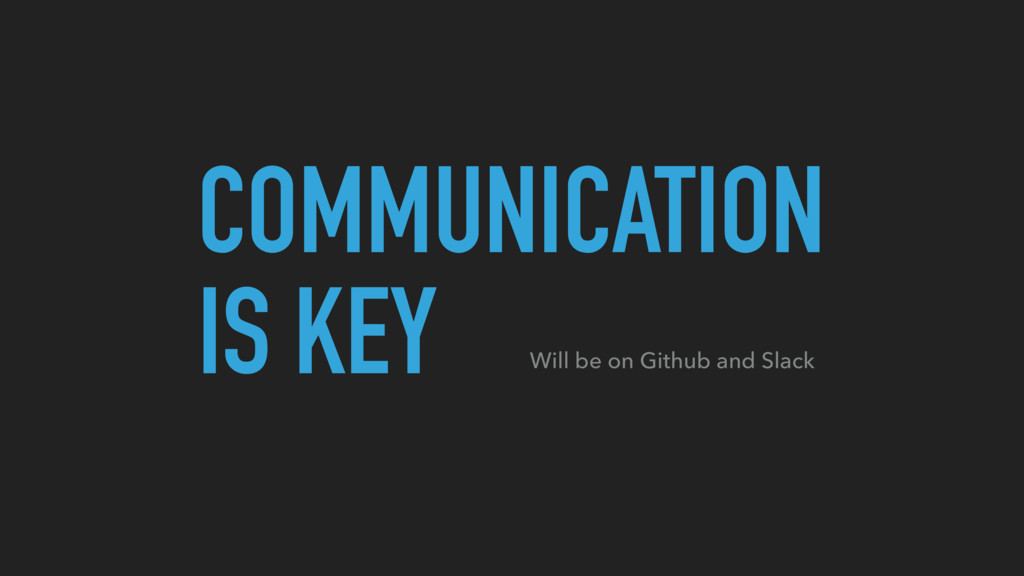 COMMUNICATION IS KEY Will be on Github and Slack