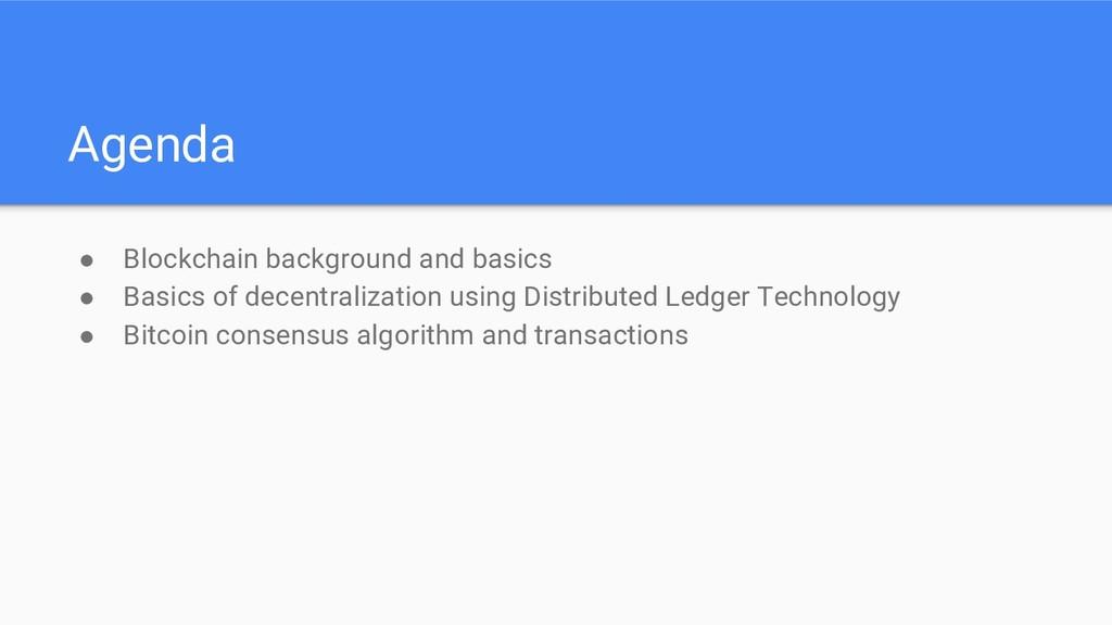 Agenda ● Blockchain background and basics ● Bas...