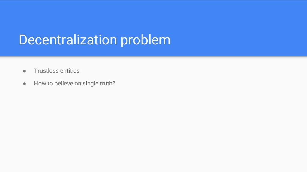 Decentralization problem ● Trustless entities ●...