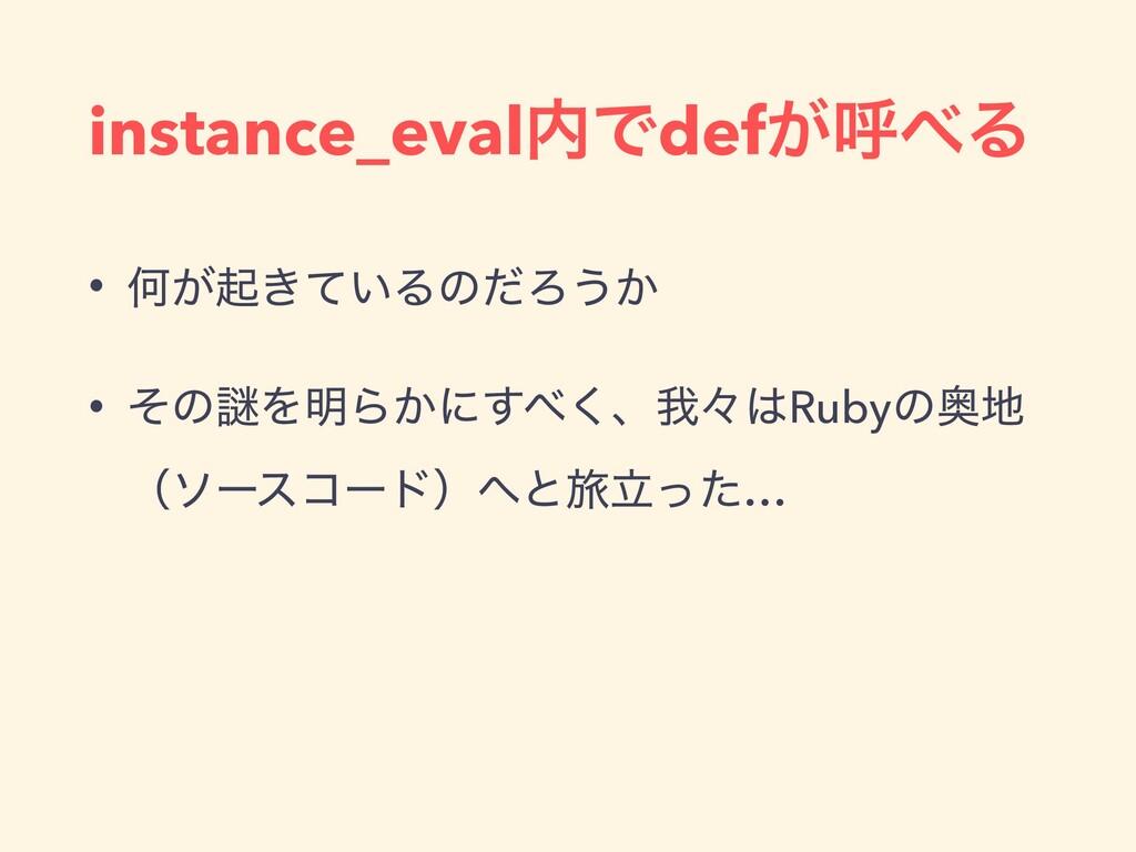 instance_evalͰdef͕ݺΔ • Կ͕ى͖͍ͯΔͷͩΖ͏͔ • ͦͷṖΛ໌Β͔...