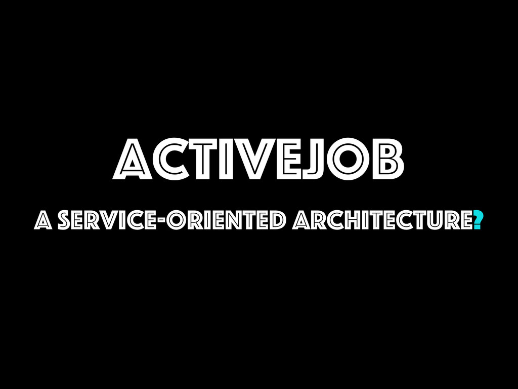 ActiveJob A Service-Oriented Architecture?