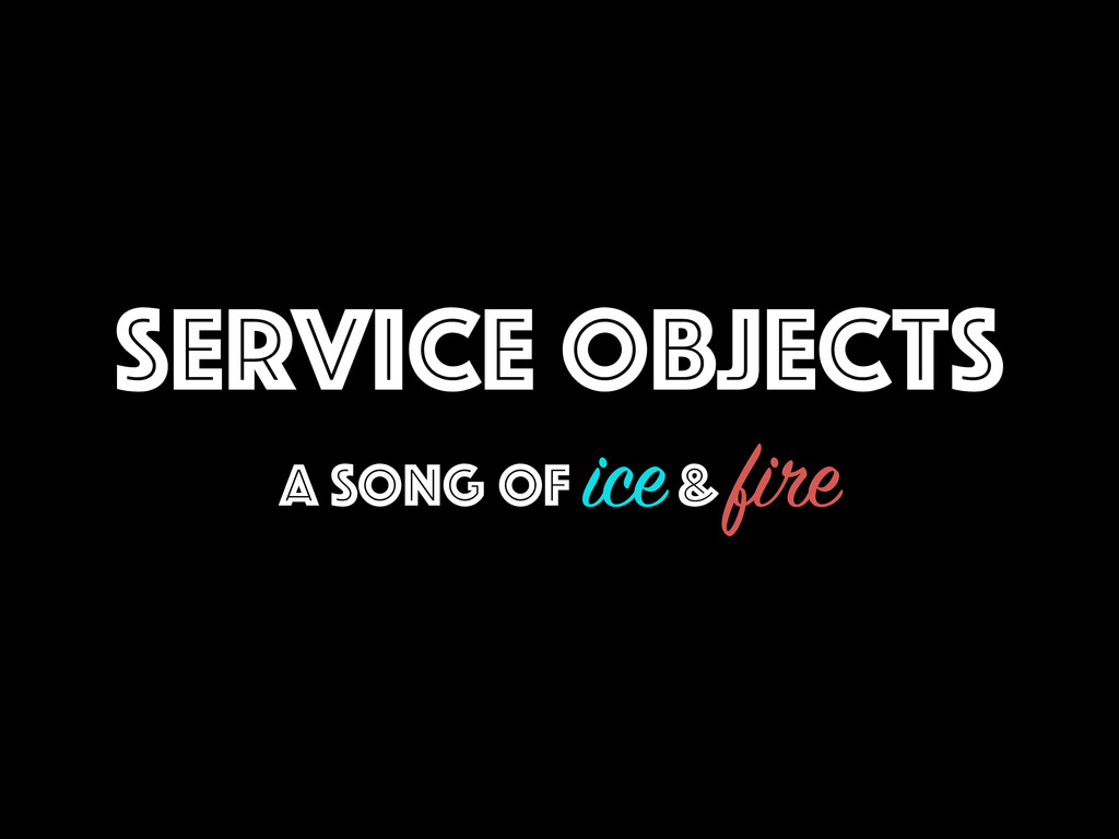 SERVICE OBJECTS A SONG OF ice & fire