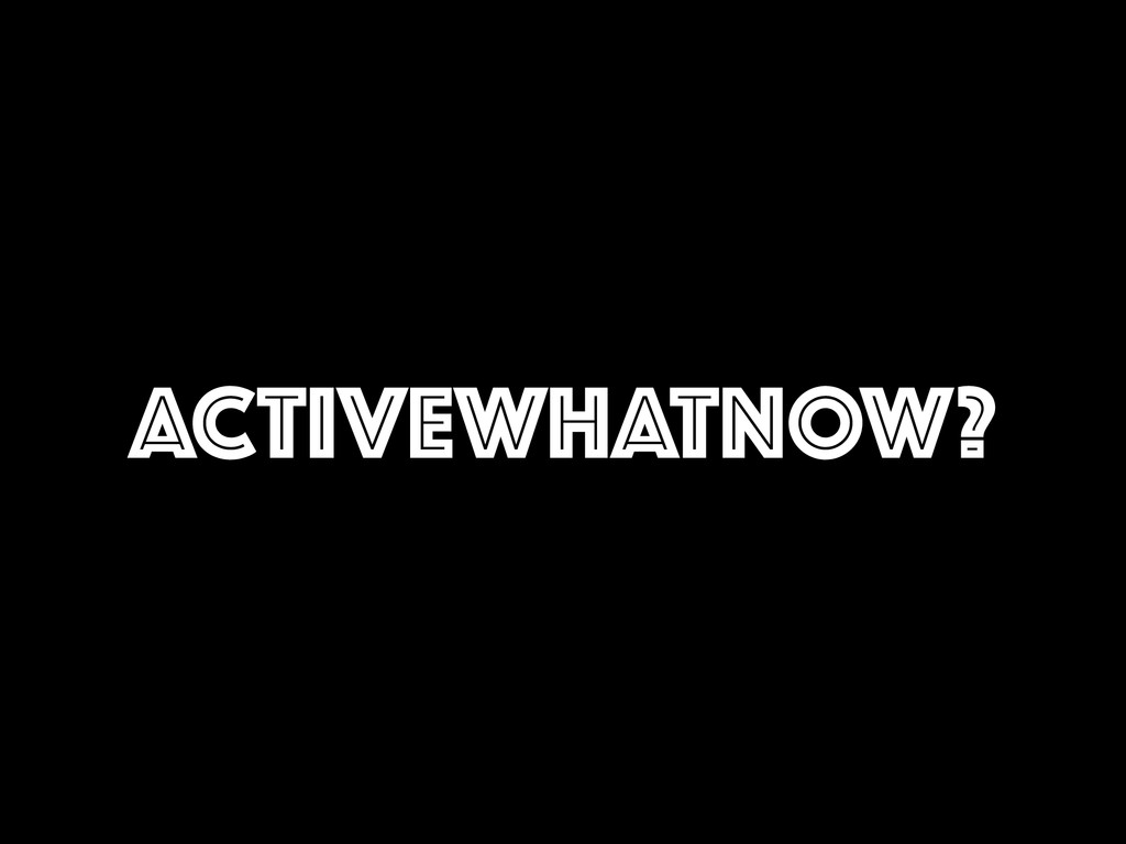 ACTIVEWHATNOW?