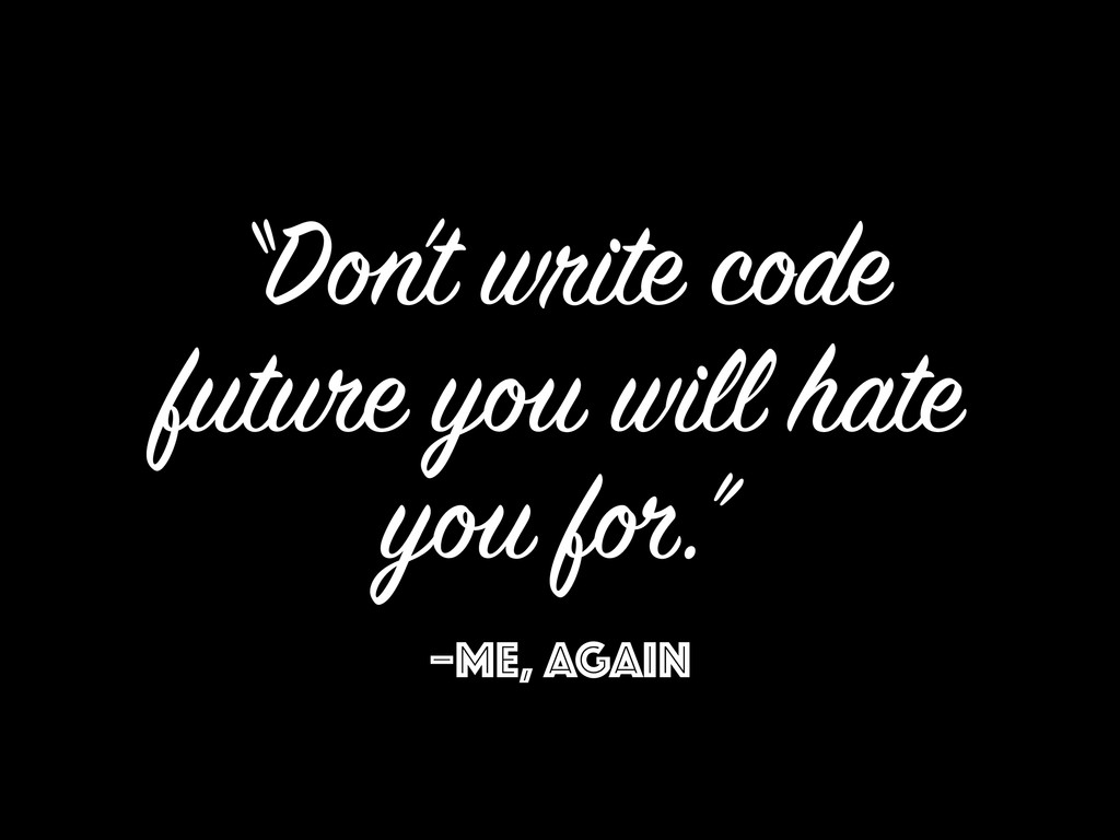 "–ME, AGAIN ""Don't write code future you will ha..."