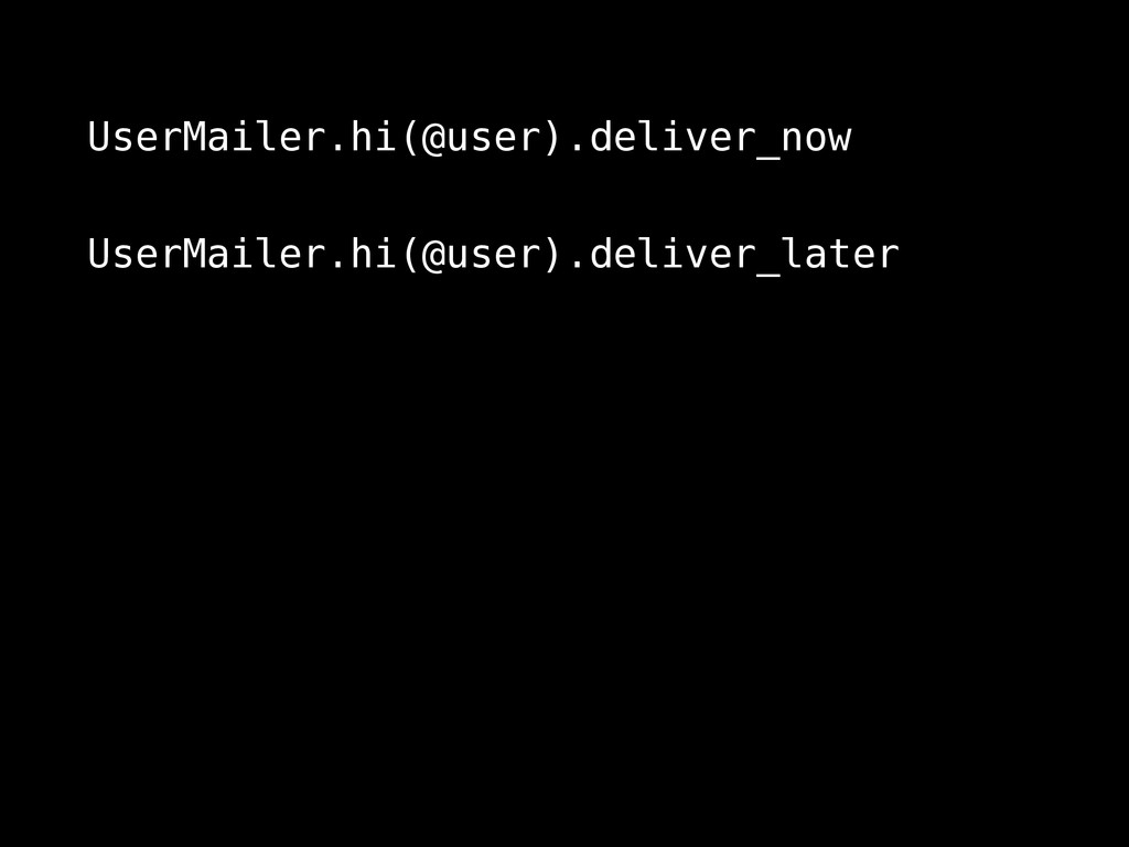UserMailer.hi(@user).deliver_now UserMailer.hi(...
