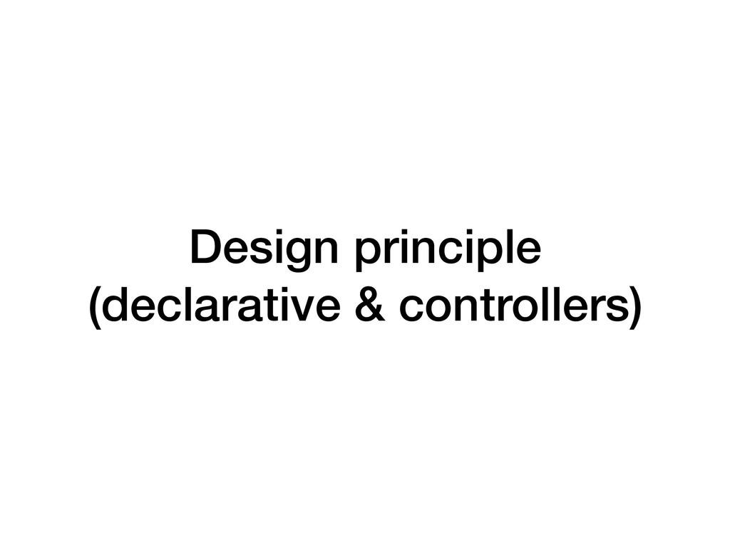 Design principle (declarative & controllers)