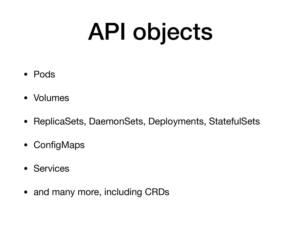 API objects • Pods  • Volumes  • ReplicaSets, D...