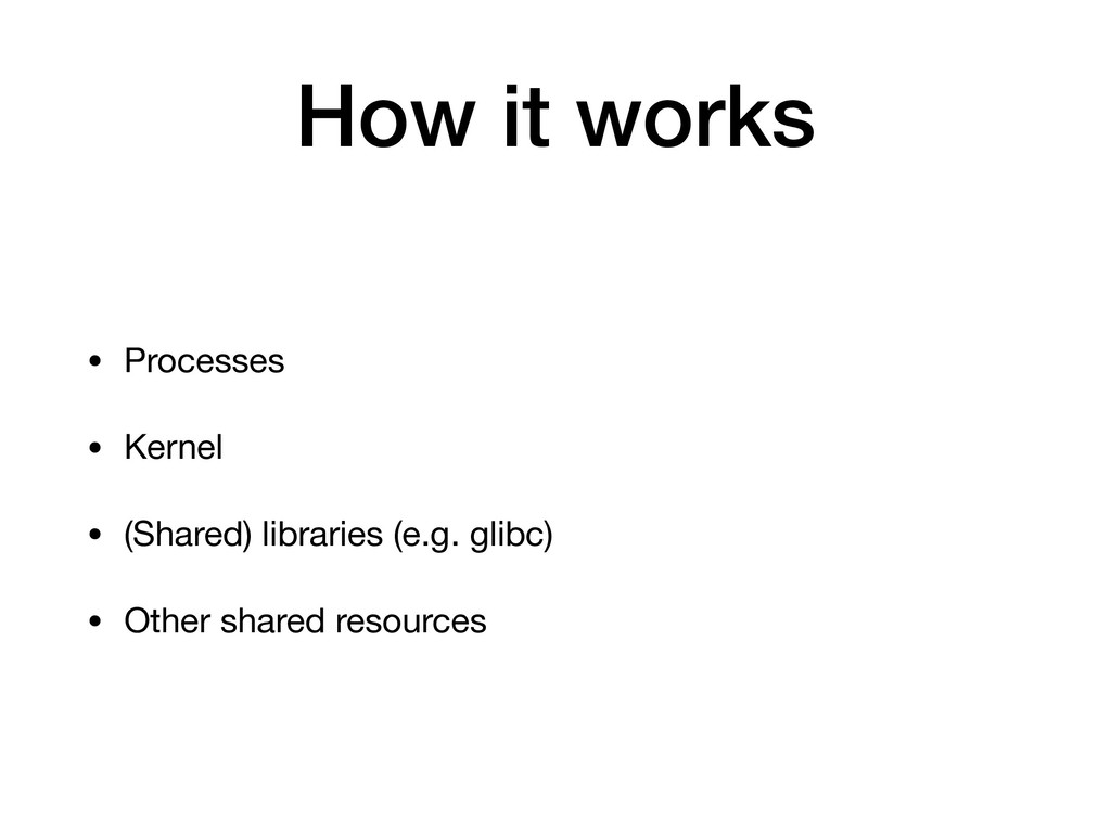 How it works • Processes  • Kernel  • (Shared) ...