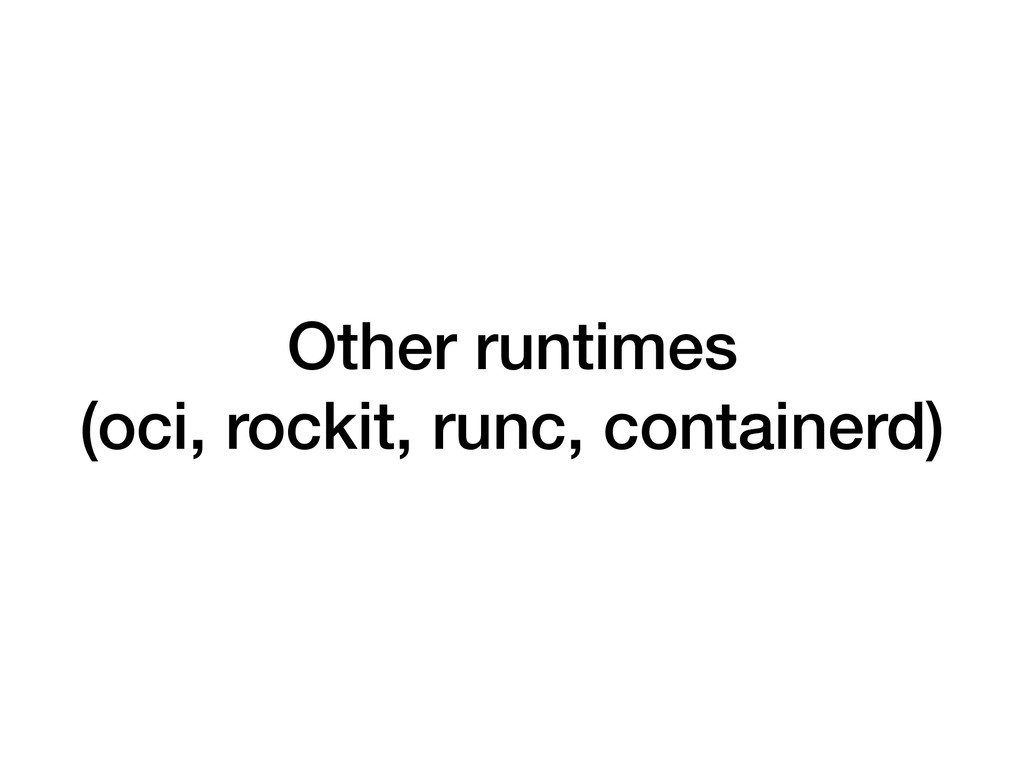Other runtimes (oci, rockit, runc, containerd)
