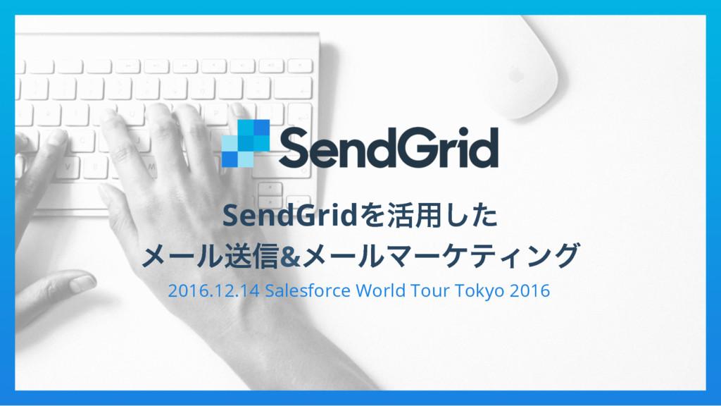SendGridΛ׆༻ͨ͠ ϝʔϧૹ৴&ϝʔϧϚʔέςΟϯά 2016.12.14 Sales...
