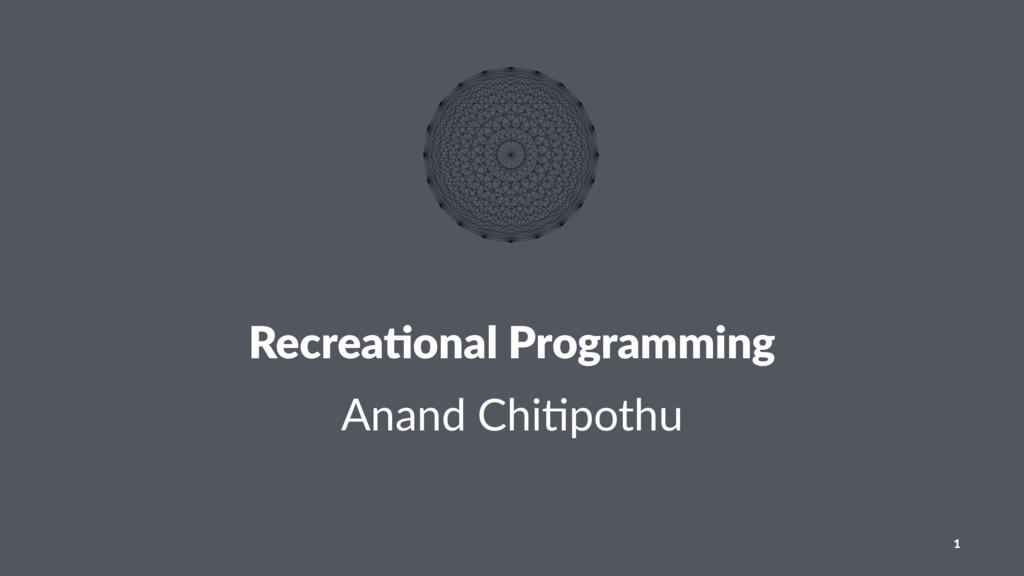 Recrea&onal Programming Anand Chi)pothu 1
