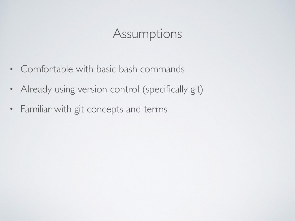 Assumptions • Comfortable with basic bash comma...