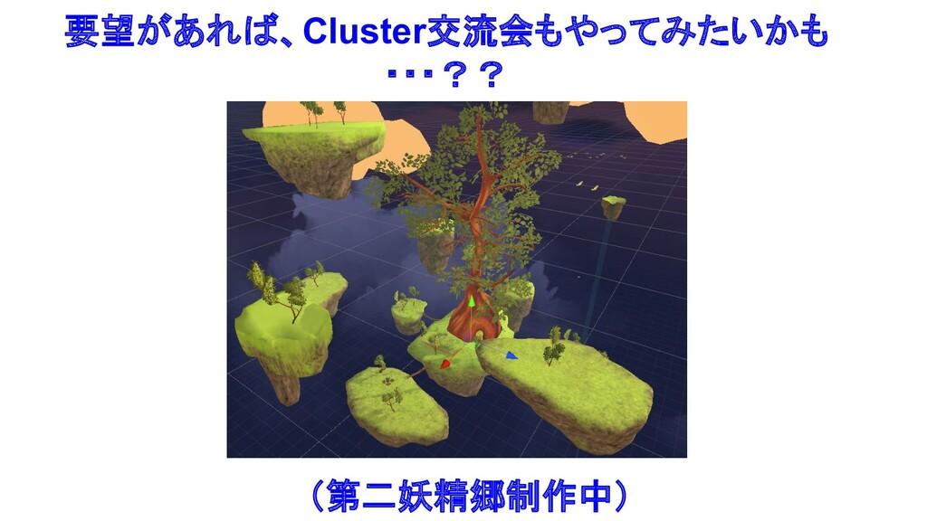 要望があれば、Cluster交流会もやってみたいかも ・・・?? (第二妖精郷制作中)