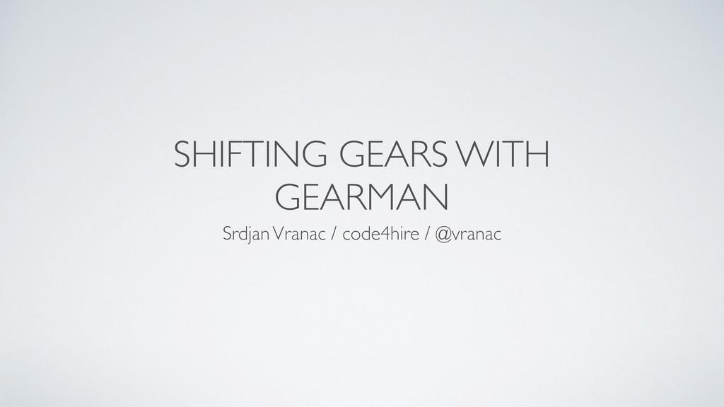 SHIFTING GEARS WITH GEARMAN Srdjan Vranac / cod...