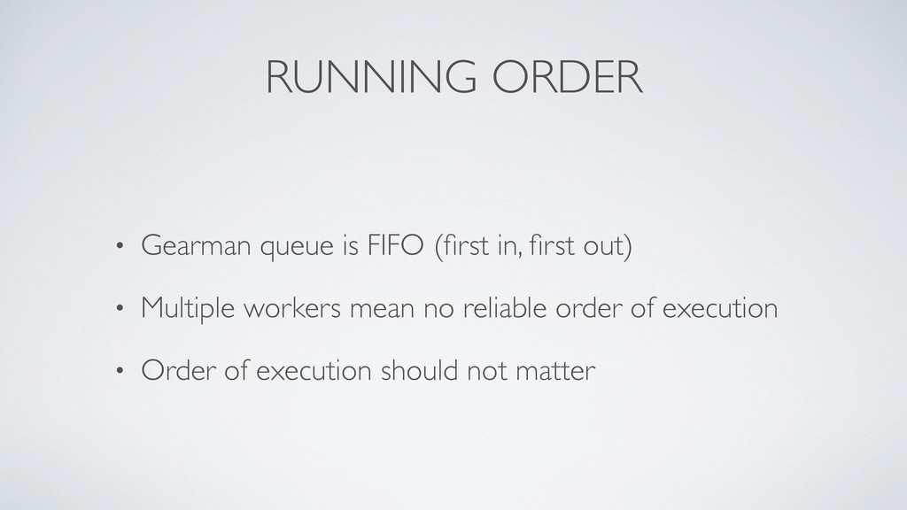 RUNNING ORDER • Gearman queue is FIFO (first in,...