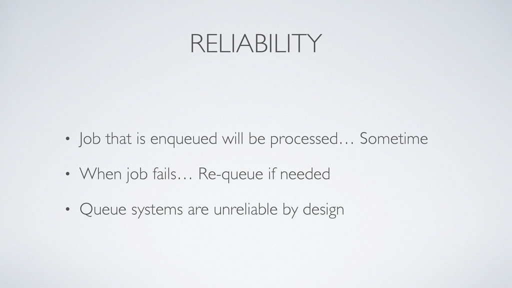 RELIABILITY • Job that is enqueued will be proc...