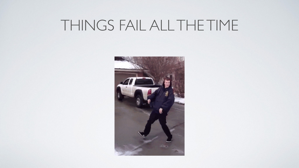THINGS FAIL ALL THE TIME