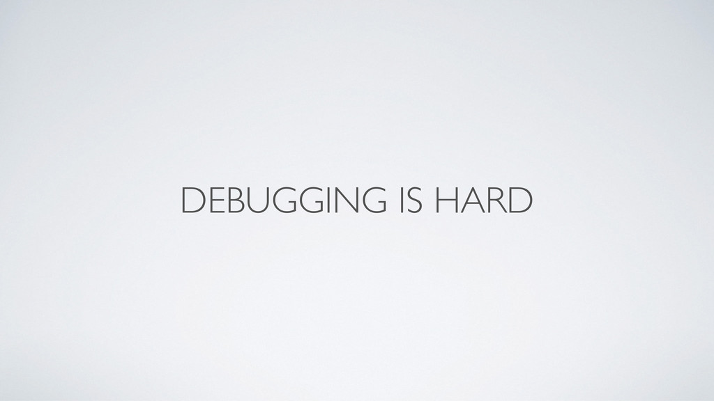 DEBUGGING IS HARD