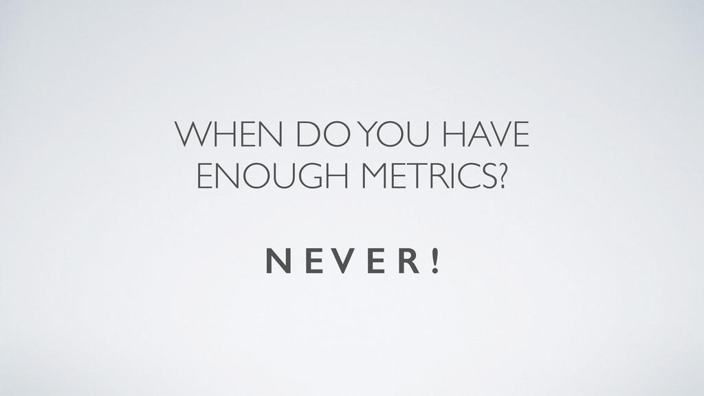 WHEN DO YOU HAVE ENOUGH METRICS? N E V E R !