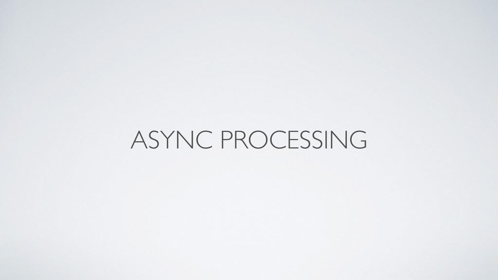 ASYNC PROCESSING