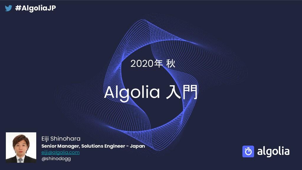 Algolia 入門 2020年 秋 Eiji Shinohara Senior Manage...
