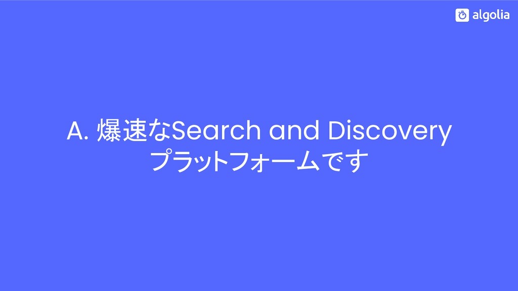 A. 爆速なSearch and Discovery プラットフォームです