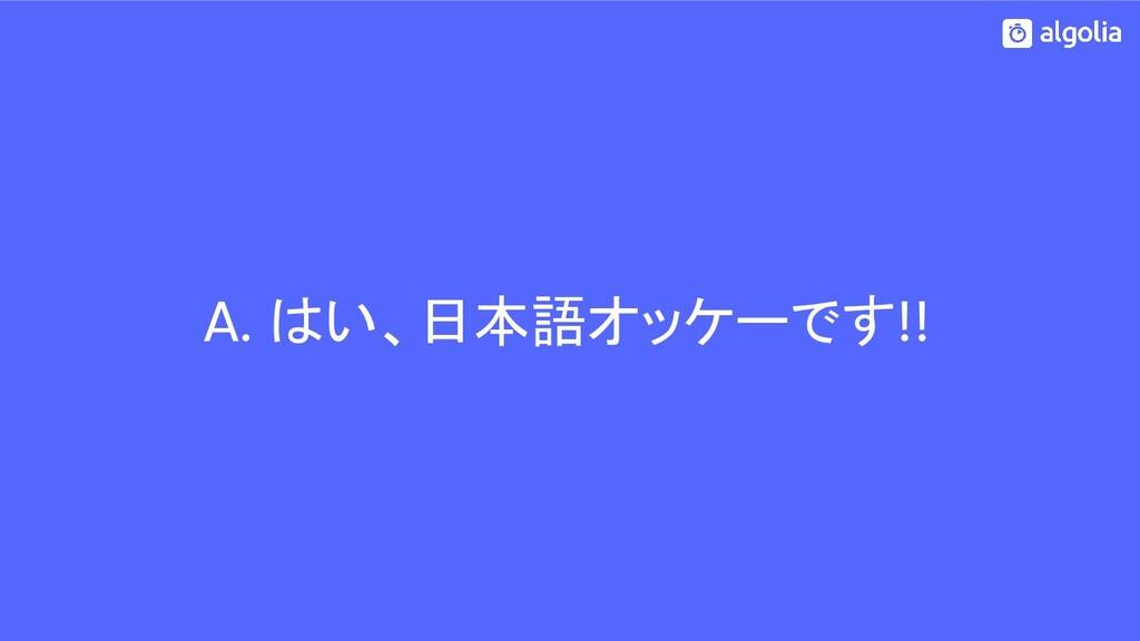A. はい、日本語オッケーです!!