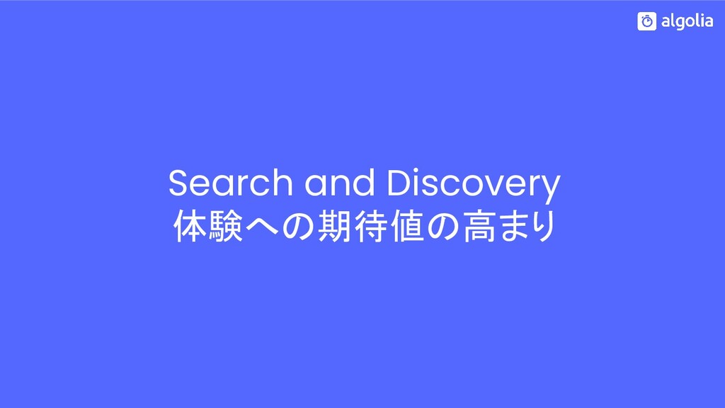Search and Discovery 体験への期待値の高まり