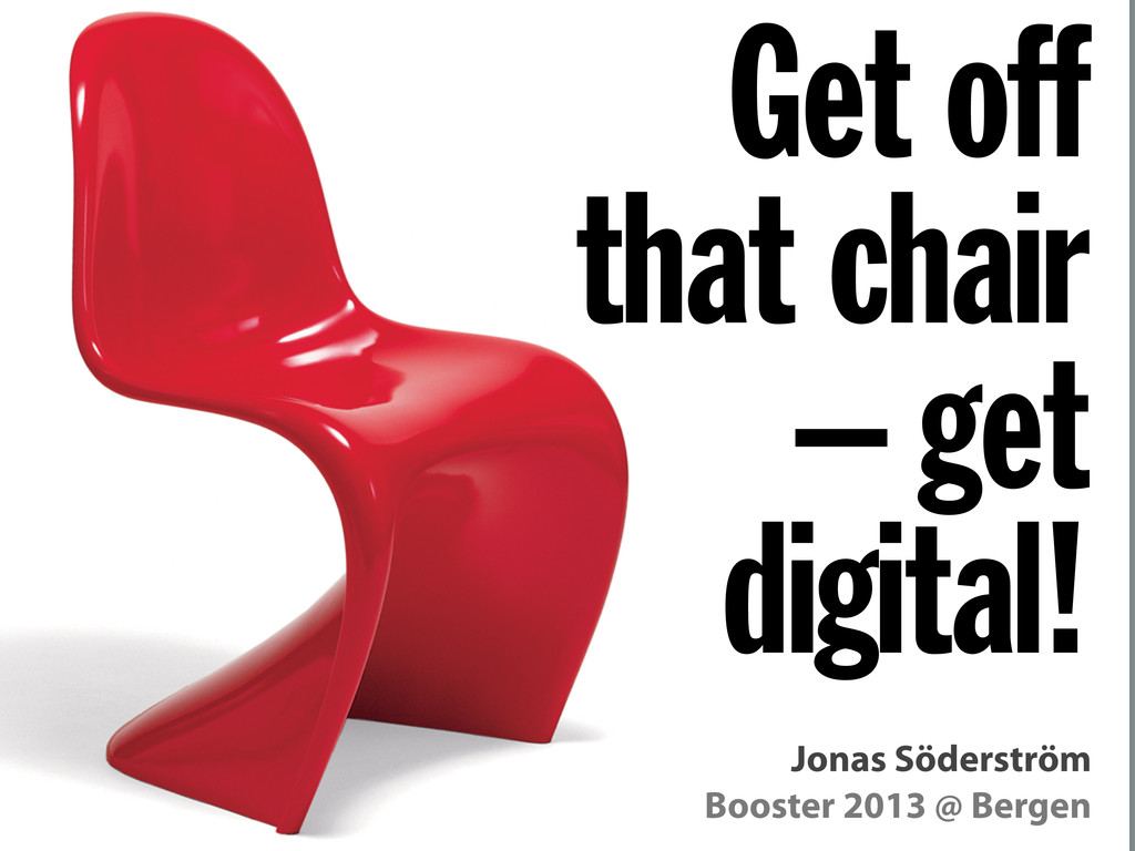 Booster 2013 @ Bergen Get off that chair – get ...