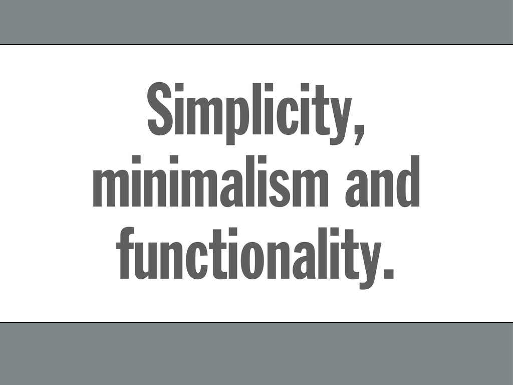 Simplicity, minimalism and functionality.