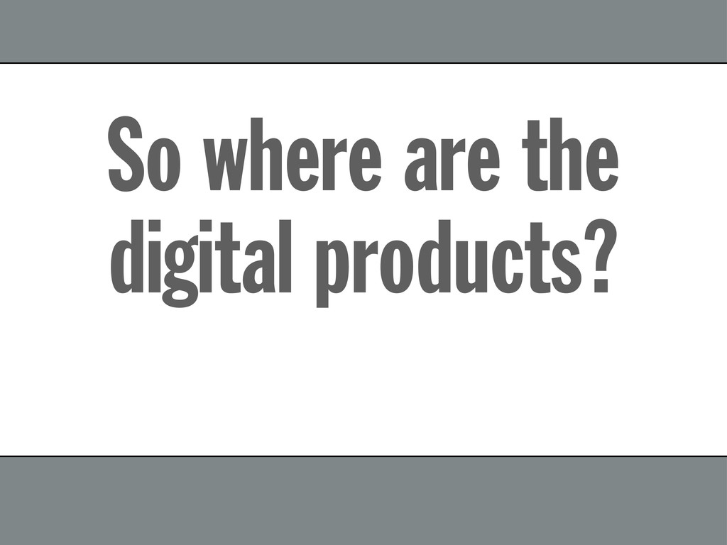So where are the digital products?