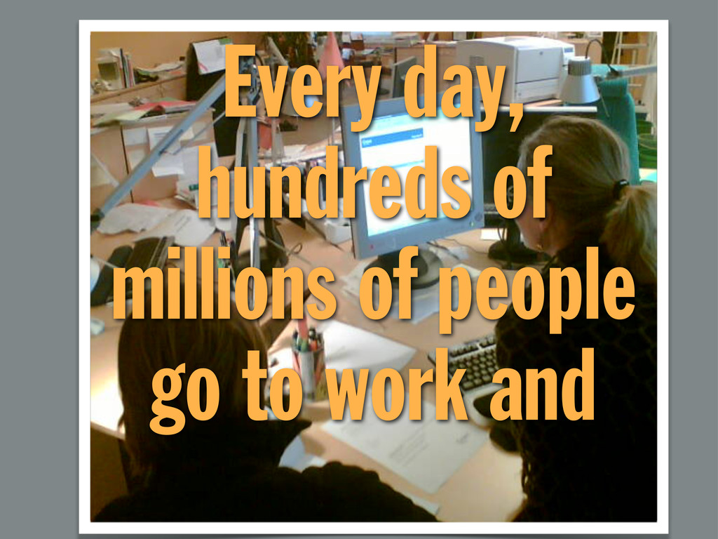 Every day, hundreds of millions of people go to...