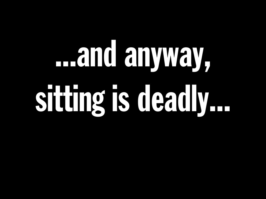 ...and anyway, sitting is deadly...