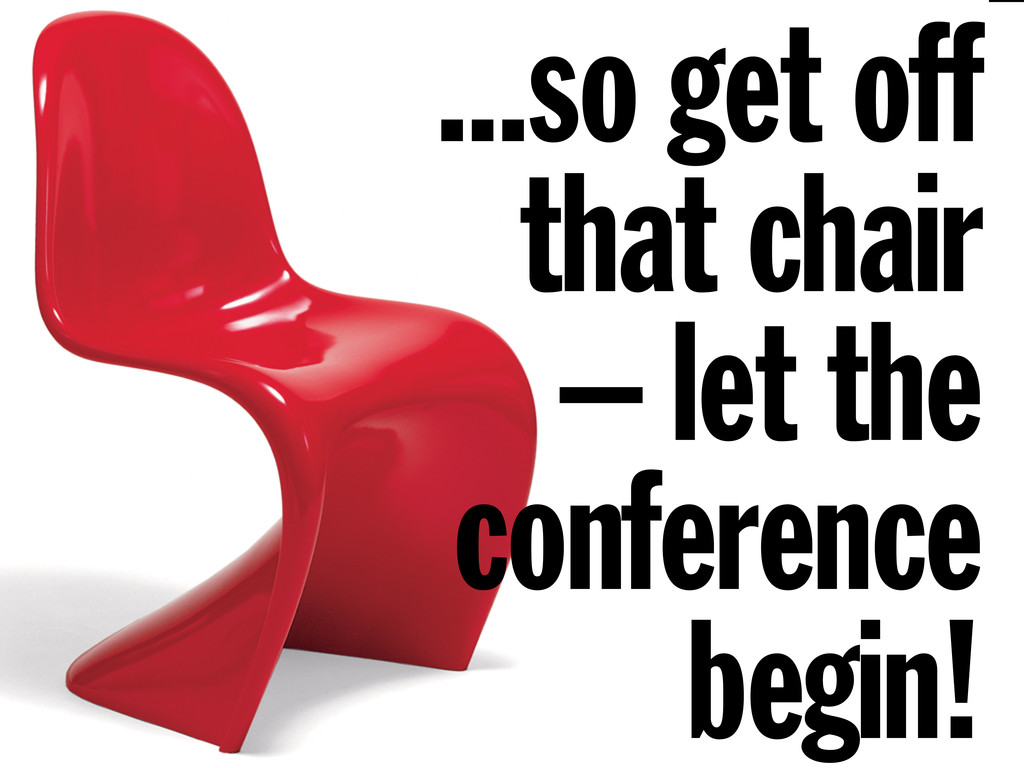 ...so get off that chair – let the conference b...