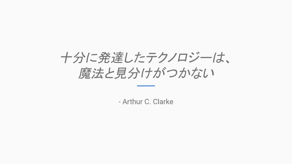 十分に発達したテクノロジーは、 魔法と見分けがつかない - Arthur C. Clarke