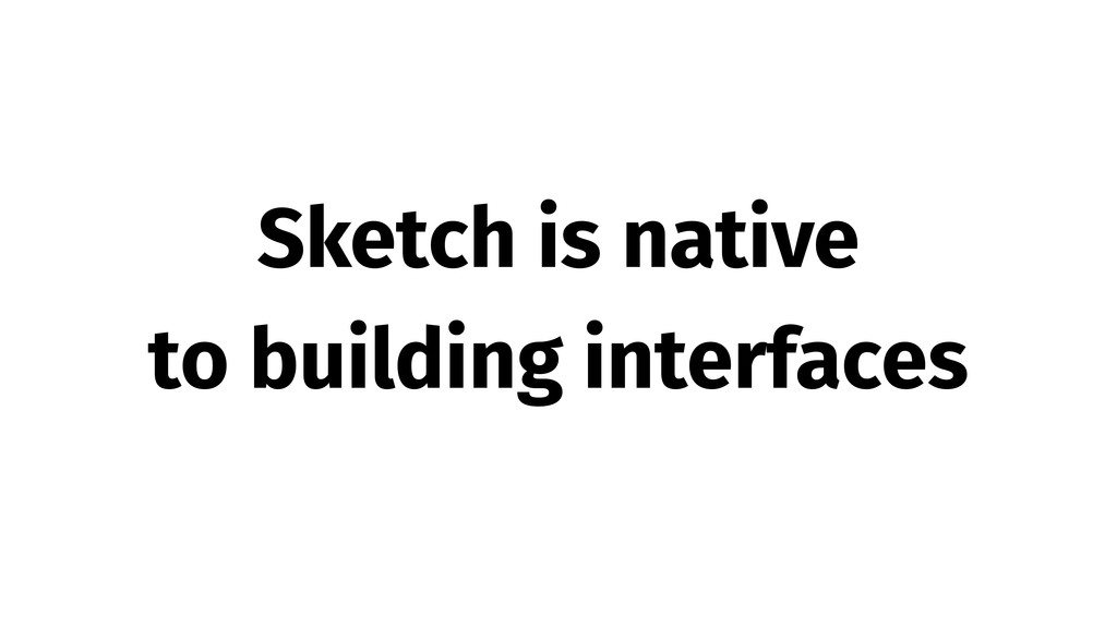 Sketch is native to building interfaces