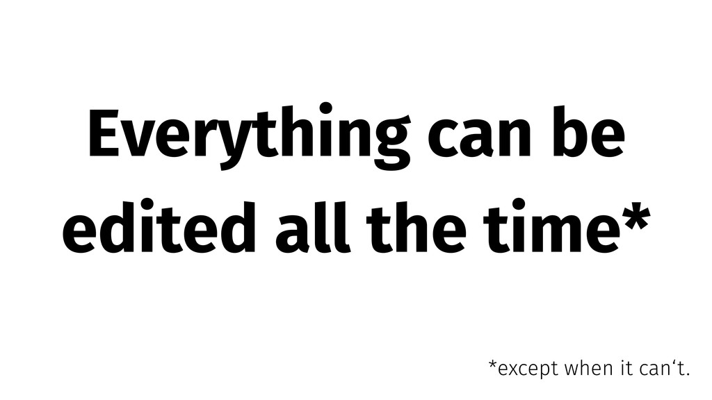 Everything can be edited all the time* *except ...