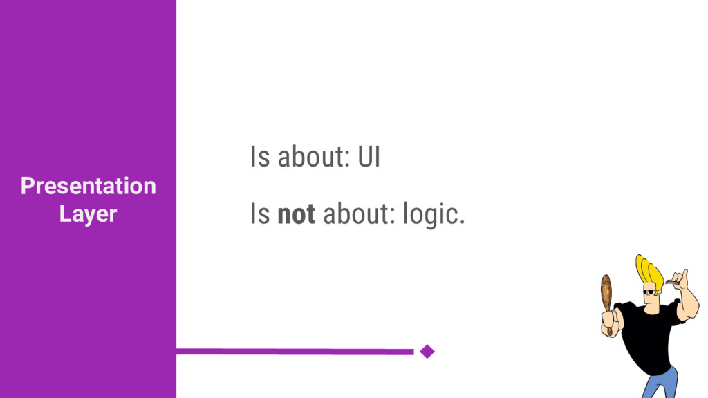 Is about: UI Is not about: logic. Presentation ...