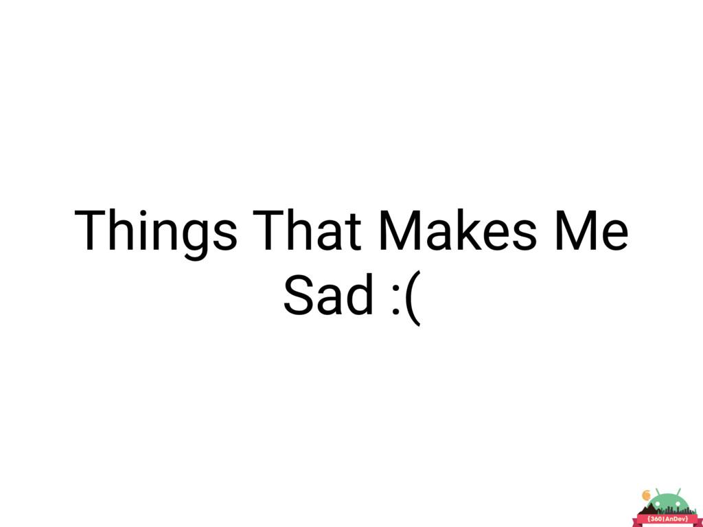 Things That Makes Me Sad :(