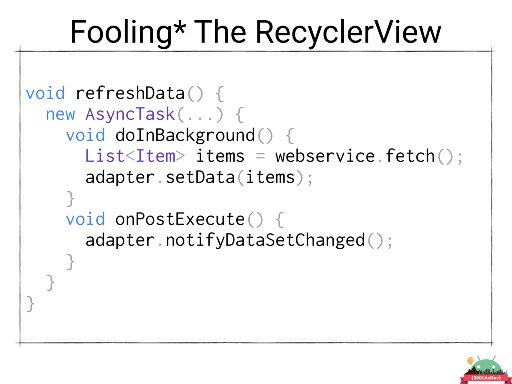 Fooling* The RecyclerView void refreshData() { ...