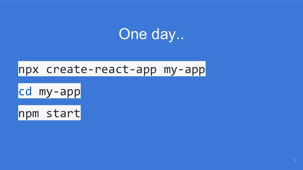 One day.. npx create-react-app my-app cd my-app...