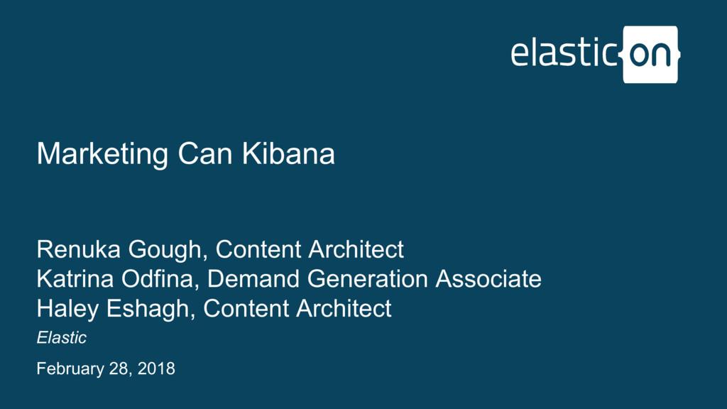 Elastic February 28, 2018 Marketing Can Kibana ...