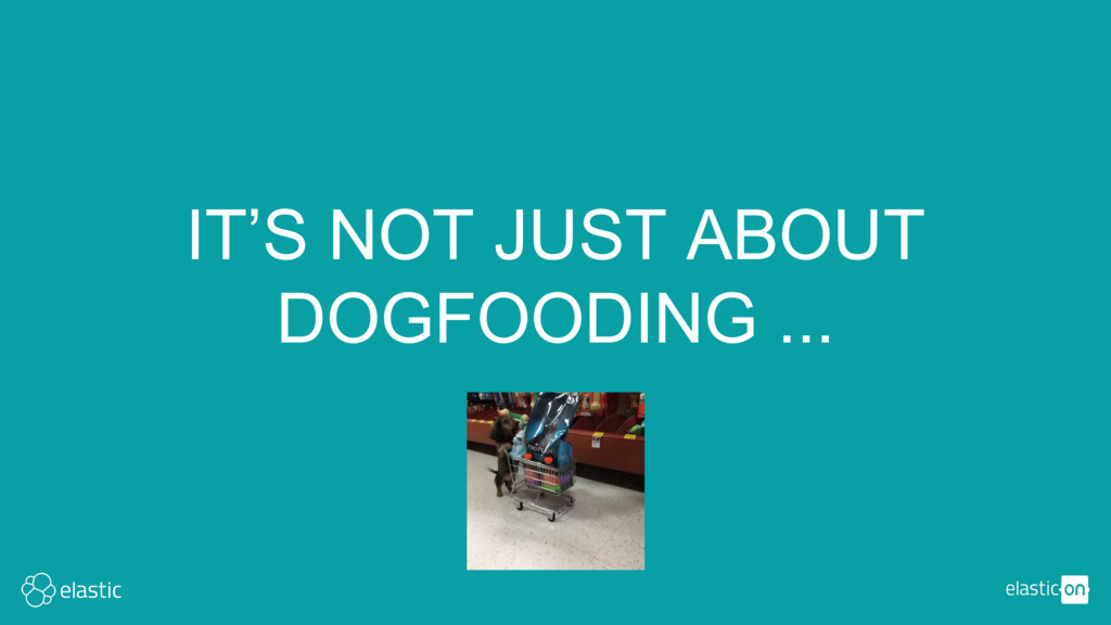 IT'S NOT JUST ABOUT DOGFOODING ...