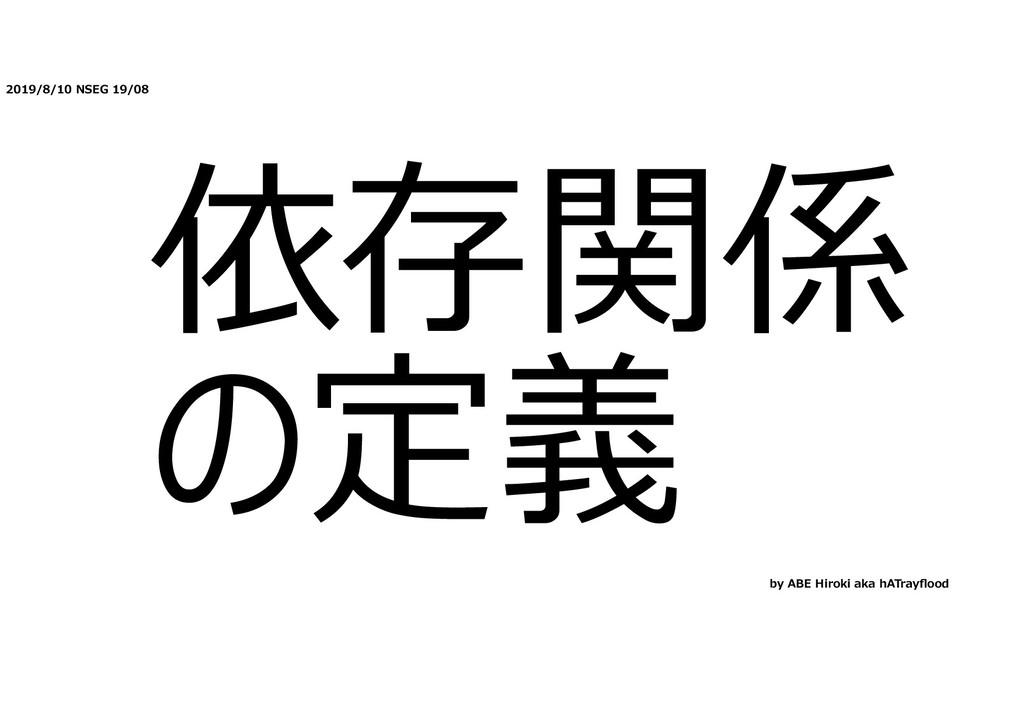 2019/8/10 NSEG 19/08 依存関係 の定義 by ABE Hiroki aka...