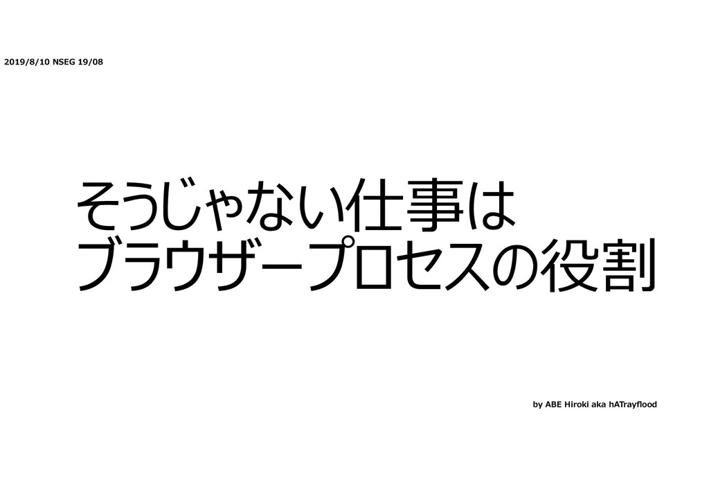 2019/8/10 NSEG 19/08 そうじゃない仕事は ブラウザープロセスの役割 by ...
