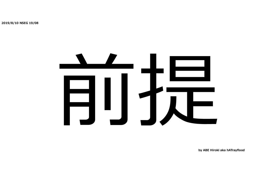 2019/8/10 NSEG 19/08 前提 by ABE Hiroki aka hATra...