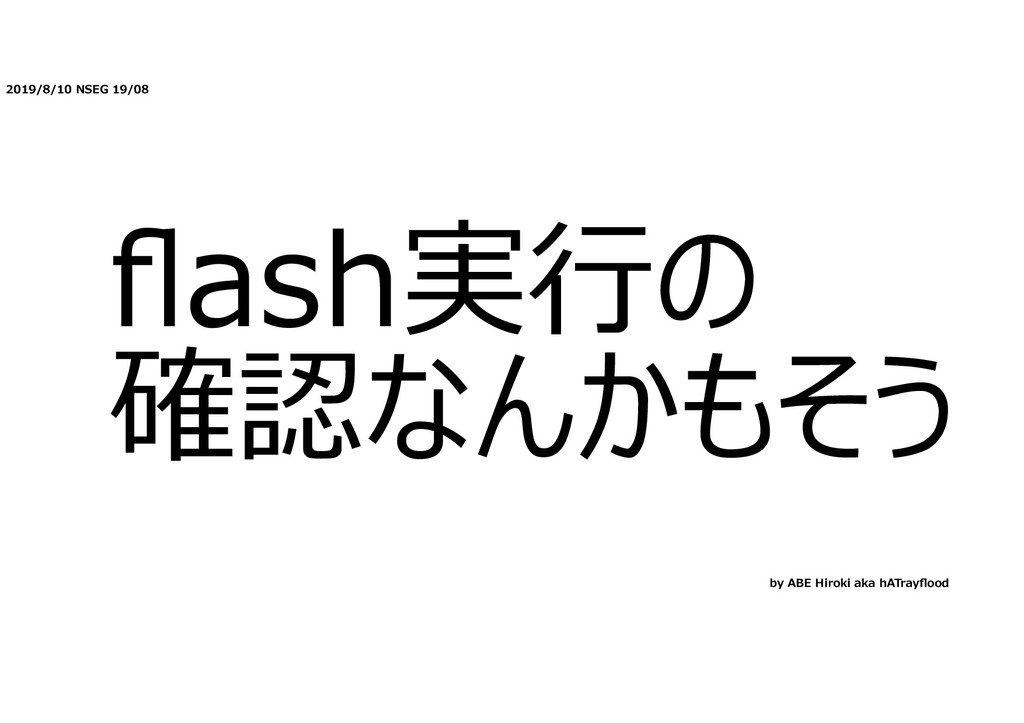 2019/8/10 NSEG 19/08 flash実⾏の 確認なんかもそう by ABE Hi...