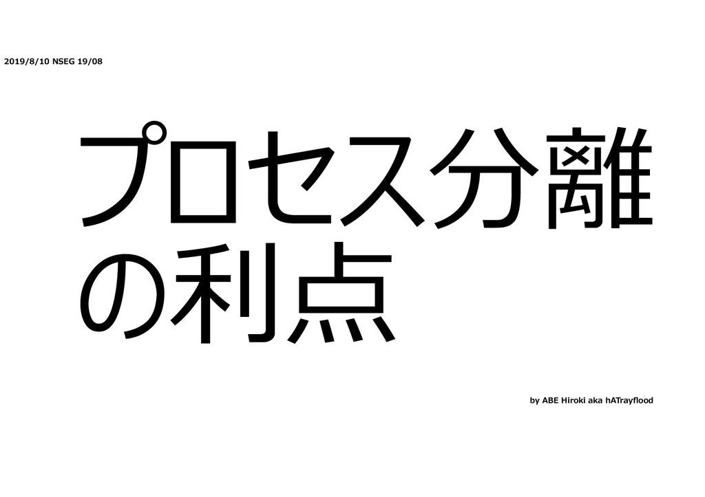 2019/8/10 NSEG 19/08 プロセス分離 の利点 by ABE Hiroki a...