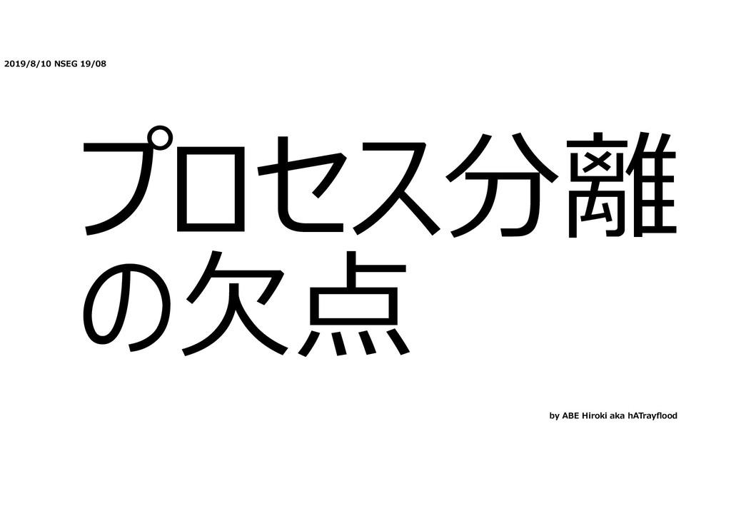 2019/8/10 NSEG 19/08 プロセス分離 の⽋点 by ABE Hiroki a...