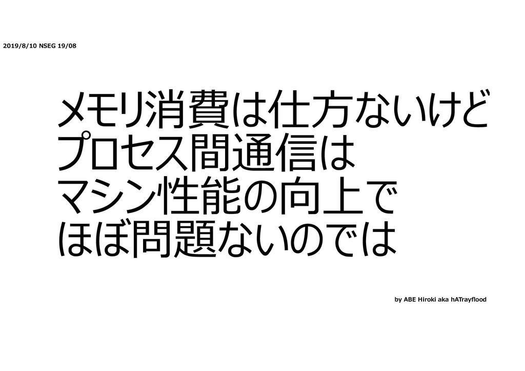 2019/8/10 NSEG 19/08 メモリ消費は仕⽅ないけど プロセス間通信は マシン性...